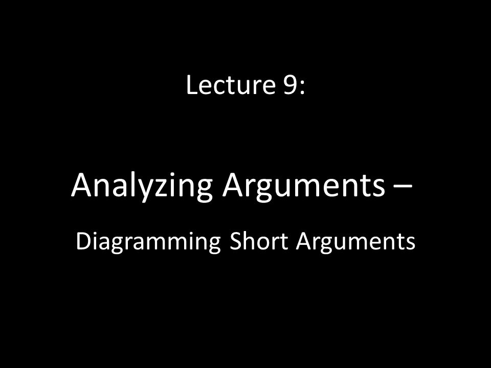 Lecture 9: Analyzing Arguments – Diagramming Short Arguments