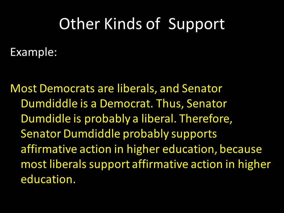 Other Kinds of Support Example: Most Democrats are liberals, and Senator Dumdiddle is a Democrat. Thus, Senator Dumdidle is probably a liberal. Theref