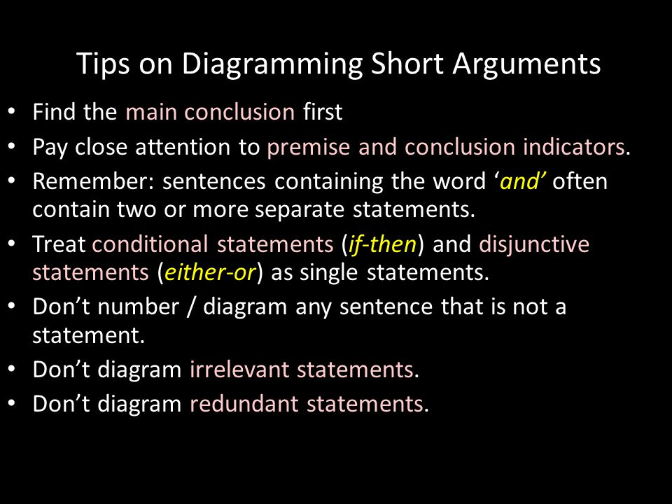Tips on Diagramming Short Arguments Find the main conclusion first Pay close attention to premise and conclusion indicators. Remember: sentences conta