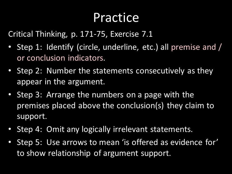 Practice Critical Thinking, p. 171-75, Exercise 7.1 Step 1: Identify (circle, underline, etc.) all premise and / or conclusion indicators. Step 2: Num