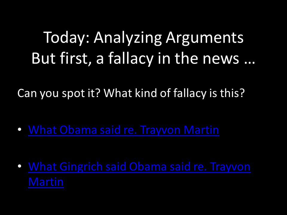 Today: Analyzing Arguments But first, a fallacy in the news … Can you spot it? What kind of fallacy is this? What Obama said re. Trayvon Martin What G