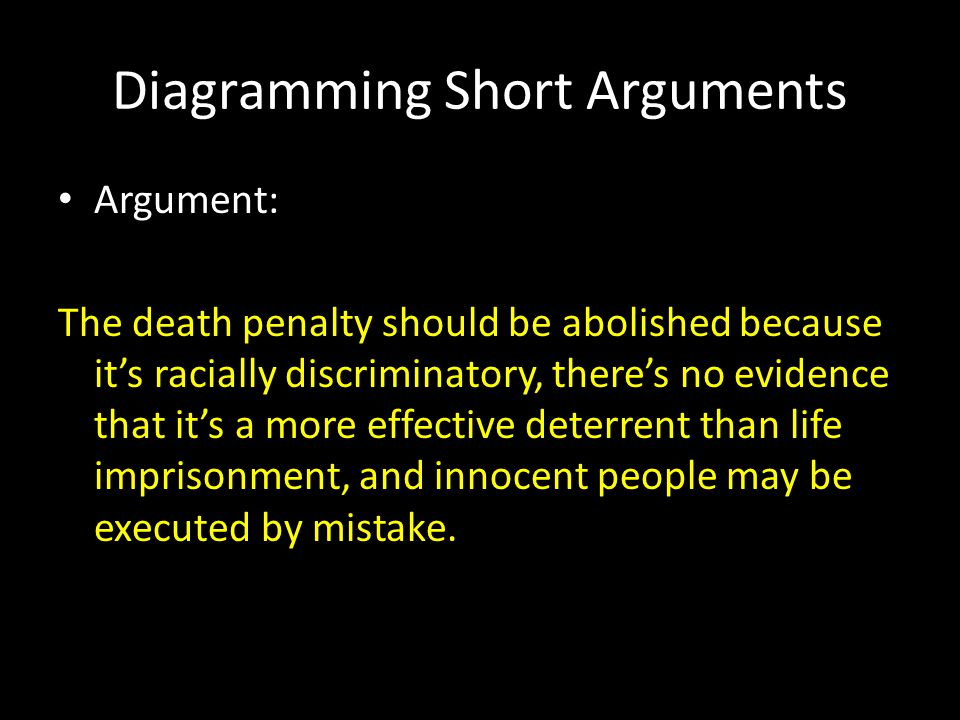 Diagramming Short Arguments Argument: The death penalty should be abolished because it's racially discriminatory, there's no evidence that it's a more