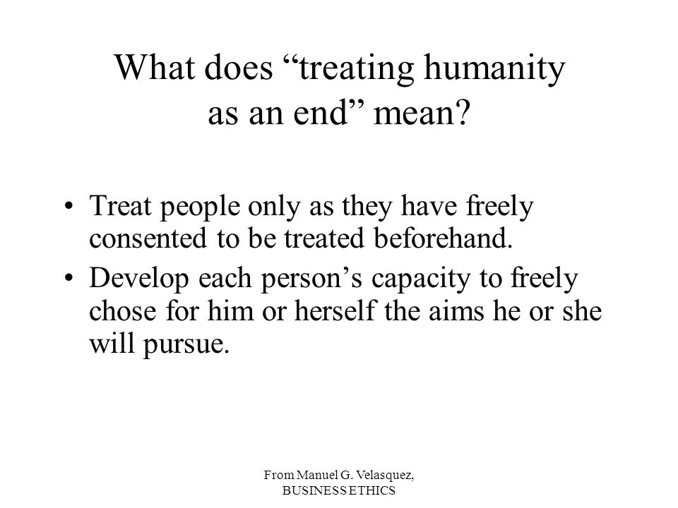 From Manuel G. Velasquez, BUSINESS ETHICS What does treating humanity as an end mean.