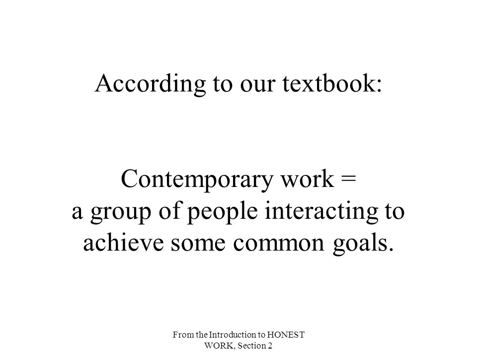 From the Introduction to HONEST WORK, Section 2 According to our textbook: Contemporary work = a group of people interacting to achieve some common goals.