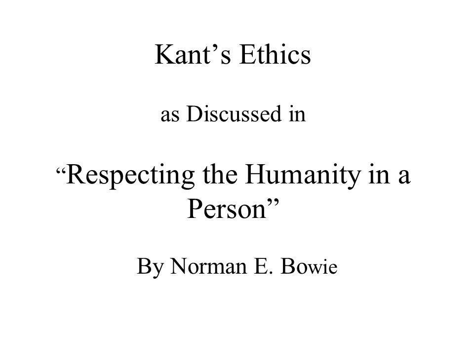 Kant's Ethics as Discussed in Respecting the Humanity in a Person By Norman E. Bo wie