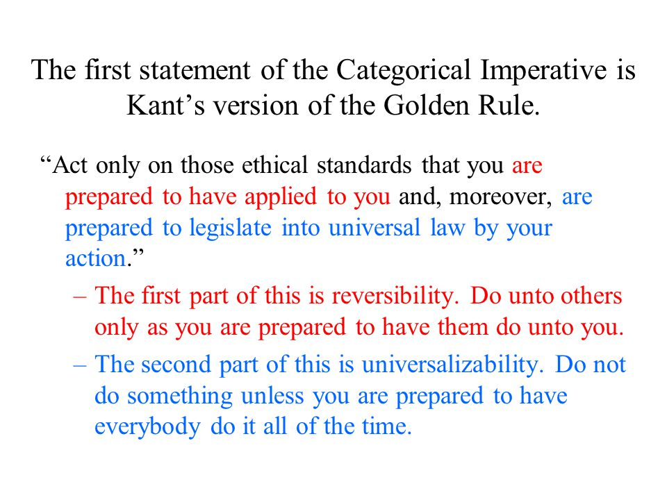 The first statement of the Categorical Imperative is Kant's version of the Golden Rule.