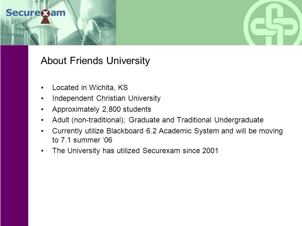 About Friends University Located in Wichita, KS Independent Christian University Approximately 2,800 students Adult (non-traditional); Graduate and Traditional Undergraduate Currently utilize Blackboard 6.2 Academic System and will be moving to 7.1 summer '06 The University has utilized Securexam since 2001