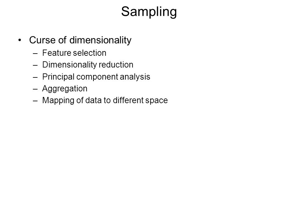 Sampling Curse of dimensionality –Feature selection –Dimensionality reduction –Principal component analysis –Aggregation –Mapping of data to different space