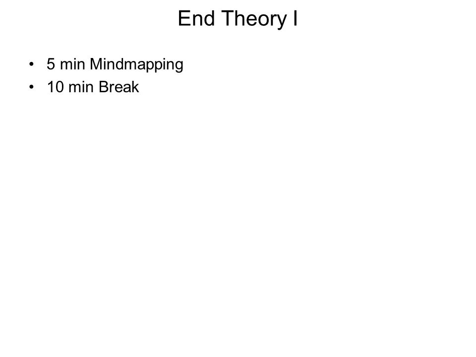 End Theory I 5 min Mindmapping 10 min Break