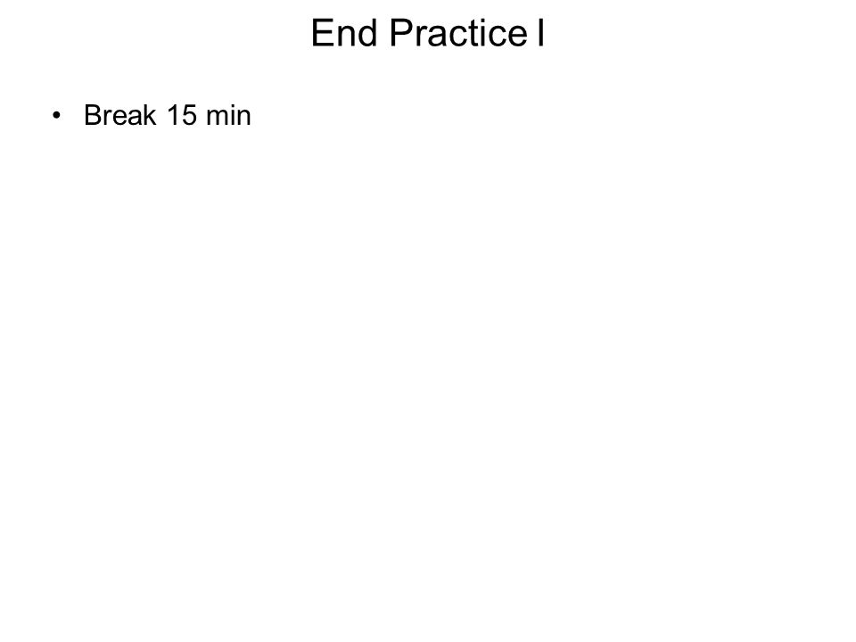 End Practice I Break 15 min