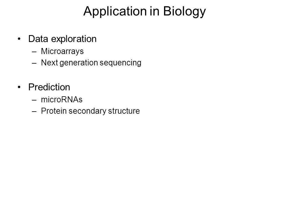 Application in Biology Data exploration –Microarrays –Next generation sequencing Prediction –microRNAs –Protein secondary structure