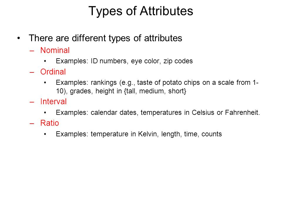 Types of Attributes There are different types of attributes –Nominal Examples: ID numbers, eye color, zip codes –Ordinal Examples: rankings (e.g., taste of potato chips on a scale from 1- 10), grades, height in {tall, medium, short} –Interval Examples: calendar dates, temperatures in Celsius or Fahrenheit.