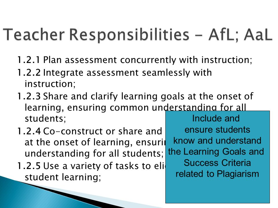 1.2.1 Plan assessment concurrently with instruction; 1.2.2 Integrate assessment seamlessly with instruction; 1.2.3 Share and clarify learning goals at the onset of learning, ensuring common understanding for all students; 1.2.4 Co-construct or share and clarify success criteria at the onset of learning, ensuring common understanding for all students; 1.2.5 Use a variety of tasks to elicit evidence of student learning; Include and ensure students know and understand the Learning Goals and Success Criteria related to Plagiarism