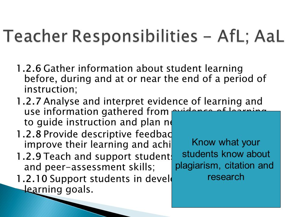 1.2.6 Gather information about student learning before, during and at or near the end of a period of instruction; 1.2.7 Analyse and interpret evidence of learning and use information gathered from evidence of learning to guide instruction and plan next steps; 1.2.8 Provide descriptive feedback to help students improve their learning and achieve learning goals; 1.2.9 Teach and support students' development of self and peer-assessment skills; 1.2.10 Support students in developing their own learning goals.