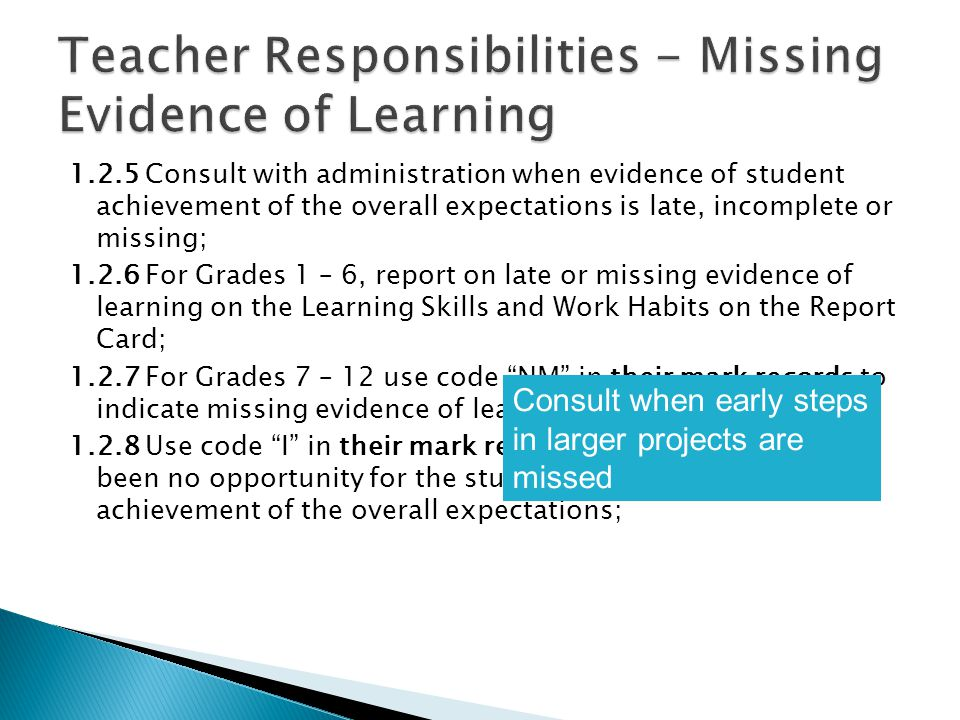 1.2.5 Consult with administration when evidence of student achievement of the overall expectations is late, incomplete or missing; 1.2.6 For Grades 1 – 6, report on late or missing evidence of learning on the Learning Skills and Work Habits on the Report Card; 1.2.7 For Grades 7 – 12 use code NM in their mark records to indicate missing evidence of learning; 1.2.8 Use code I in their mark records to indicate there has been no opportunity for the student to demonstrate achievement of the overall expectations; Consult when early steps in larger projects are missed
