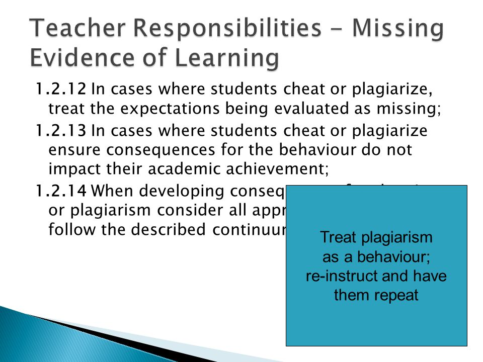 1.2.12 In cases where students cheat or plagiarize, treat the expectations being evaluated as missing; 1.2.13 In cases where students cheat or plagiarize ensure consequences for the behaviour do not impact their academic achievement; 1.2.14 When developing consequences for cheating or plagiarism consider all appropriate factors and follow the described continuum.