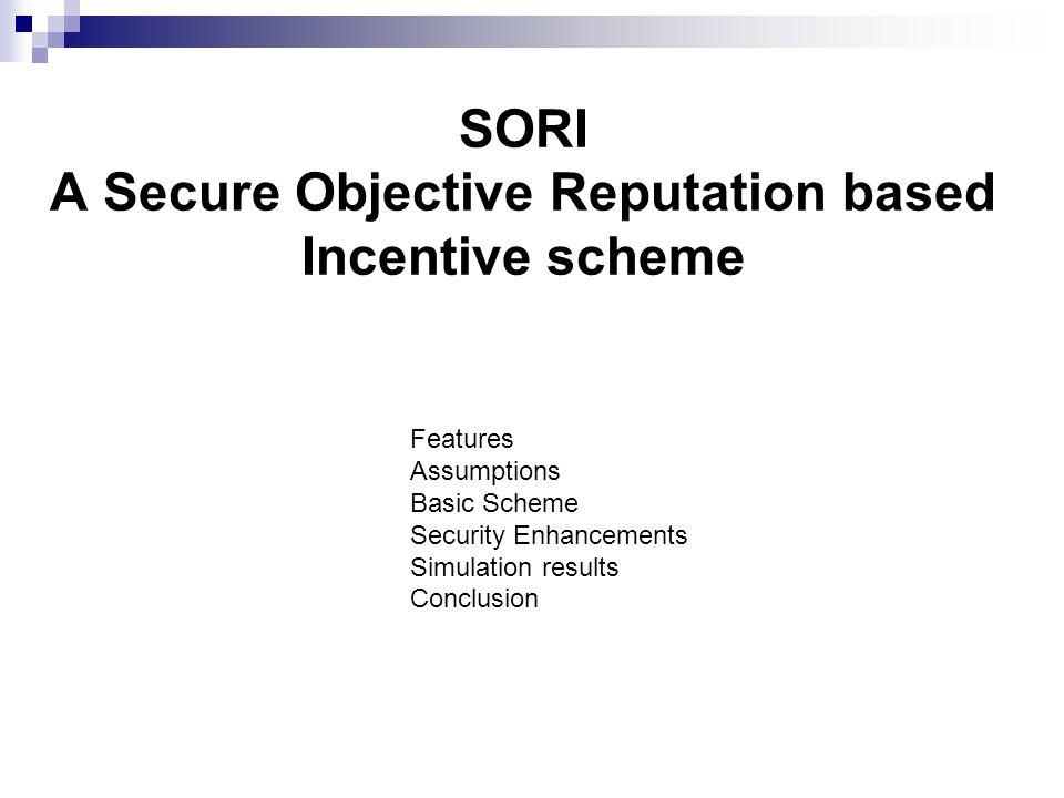 SORI A Secure Objective Reputation based Incentive scheme Features Assumptions Basic Scheme Security Enhancements Simulation results Conclusion