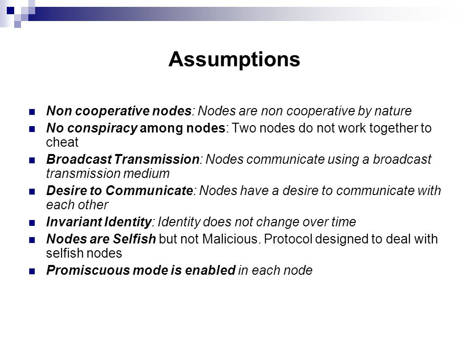 Assumptions Non cooperative nodes: Nodes are non cooperative by nature No conspiracy among nodes: Two nodes do not work together to cheat Broadcast Transmission: Nodes communicate using a broadcast transmission medium Desire to Communicate: Nodes have a desire to communicate with each other Invariant Identity: Identity does not change over time Nodes are Selfish but not Malicious.