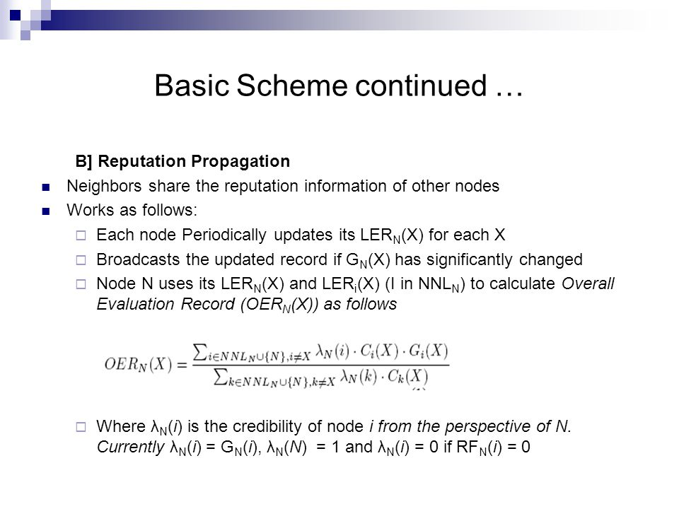 Basic Scheme continued … B] Reputation Propagation Neighbors share the reputation information of other nodes Works as follows:  Each node Periodically updates its LER N (X) for each X  Broadcasts the updated record if G N (X) has significantly changed  Node N uses its LER N (X) and LER i (X) (I in NNL N ) to calculate Overall Evaluation Record (OER N (X)) as follows  Where λ N (i) is the credibility of node i from the perspective of N.