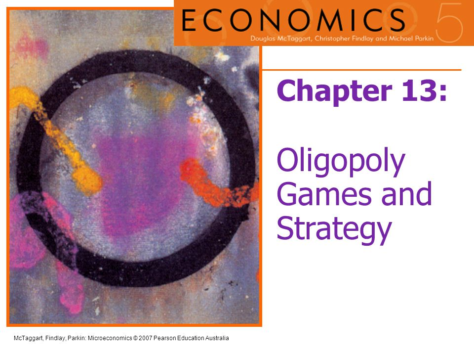 13-2 McTaggart, Findlay, Parkin: Microeconomics © 2007 Pearson Education Australia Objectives After studying this chapter, you will be able to:  Use game theory as a tool for studying strategic behaviour  Use game theory to explain how price and output are determined in oligopoly  Use game theory to explain other strategic decisions  Explain the implications of repeated games and sequential games