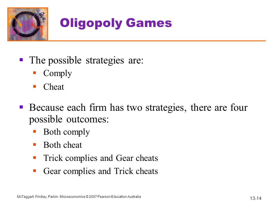 13-14 McTaggart, Findlay, Parkin: Microeconomics © 2007 Pearson Education Australia Oligopoly Games  The possible strategies are:  Comply  Cheat 
