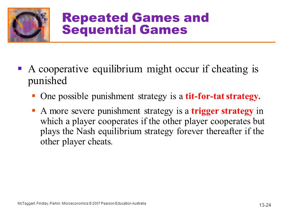 13-24 McTaggart, Findlay, Parkin: Microeconomics © 2007 Pearson Education Australia Repeated Games and Sequential Games  A cooperative equilibrium mi