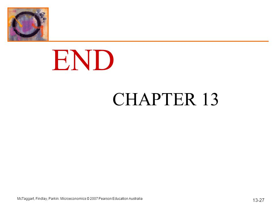 13-27 McTaggart, Findlay, Parkin: Microeconomics © 2007 Pearson Education Australia END CHAPTER 13
