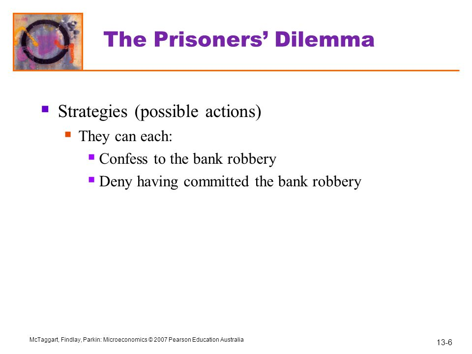 13-7 McTaggart, Findlay, Parkin: Microeconomics © 2007 Pearson Education Australia The Prisoners' Dilemma  Payoffs  4 outcomes are possible:  Both confess.