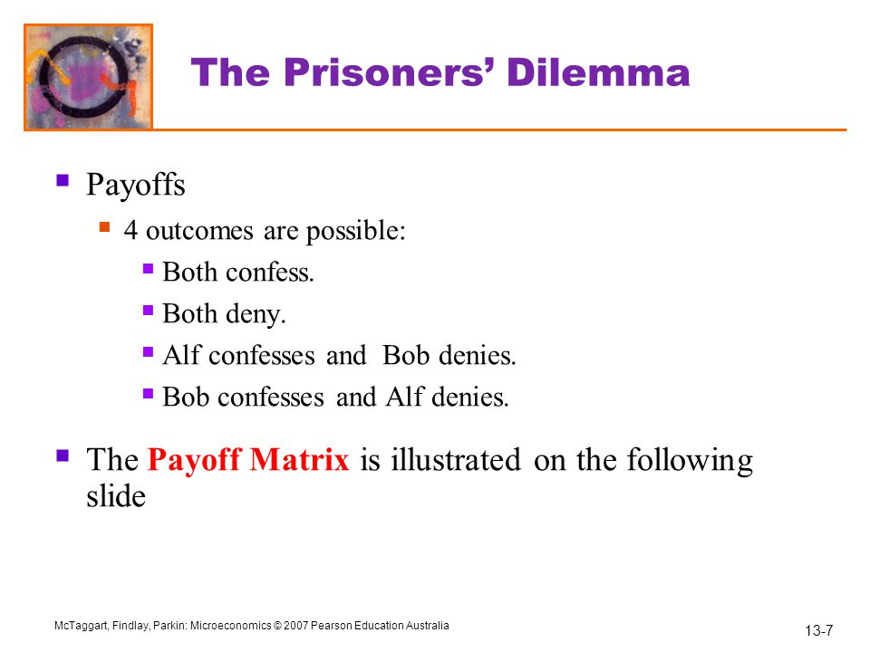 13-8 McTaggart, Findlay, Parkin: Microeconomics © 2007 Pearson Education Australia Prisoners' Dilemma Payoff Matrix