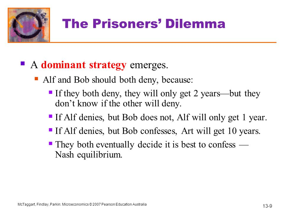 13-10 McTaggart, Findlay, Parkin: Microeconomics © 2007 Pearson Education Australia The Prisoners' Dilemma  In a Nash equilibrium, each player takes their best possible action given the action of their opponent.