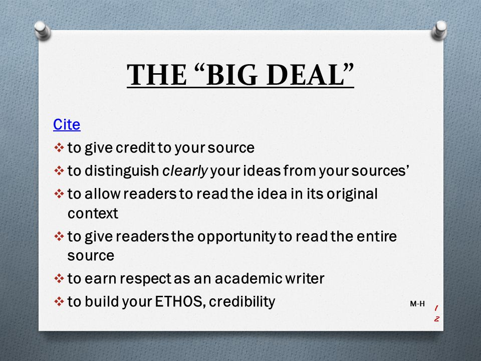 THE BIG DEAL Cite  to give credit to your source  to distinguish clearly your ideas from your sources'  to allow readers to read the idea in its original context  to give readers the opportunity to read the entire source  to earn respect as an academic writer  to build your ETHOS, credibility M-H 12