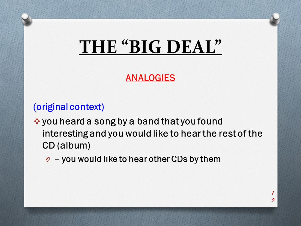 THE BIG DEAL ANALOGIES (original context)  you heard a song by a band that you found interesting and you would like to hear the rest of the CD (album) O – you would like to hear other CDs by them 15