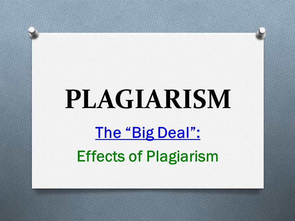 PLAGIARISM The Big Deal : Effects of Plagiarism