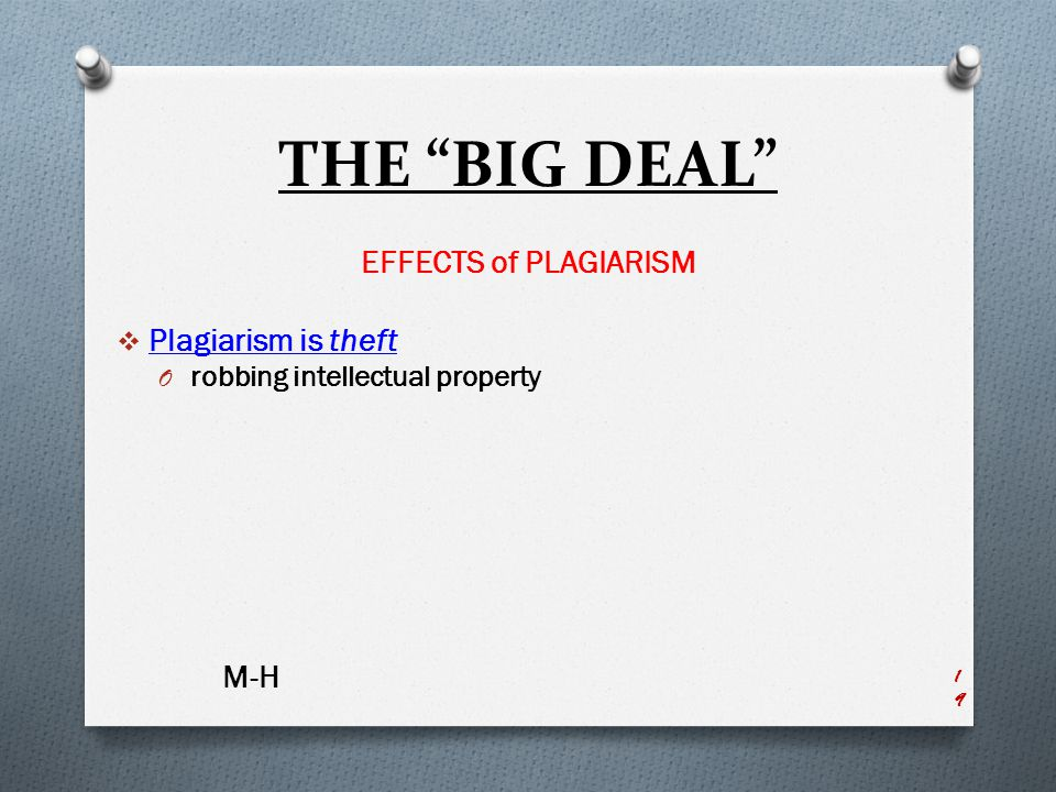 THE BIG DEAL EFFECTS of PLAGIARISM  Plagiarism is theft O robbing intellectual property M-H 19