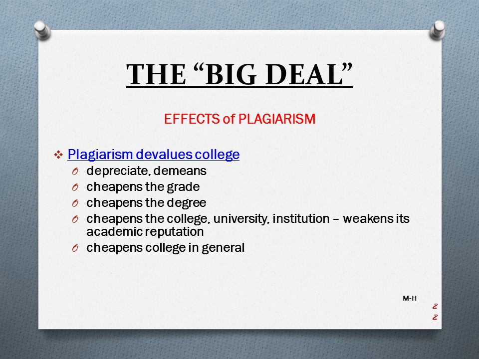 THE BIG DEAL EFFECTS of PLAGIARISM  Plagiarism devalues college O depreciate, demeans O cheapens the grade O cheapens the degree O cheapens the college, university, institution – weakens its academic reputation O cheapens college in general M-H 22