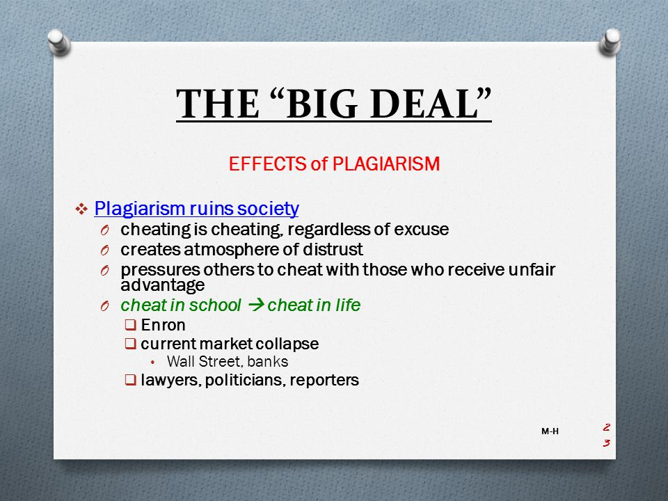 THE BIG DEAL EFFECTS of PLAGIARISM  Plagiarism ruins society O cheating is cheating, regardless of excuse O creates atmosphere of distrust O pressures others to cheat with those who receive unfair advantage O cheat in school  cheat in life  Enron  current market collapse Wall Street, banks  lawyers, politicians, reporters M-H 23