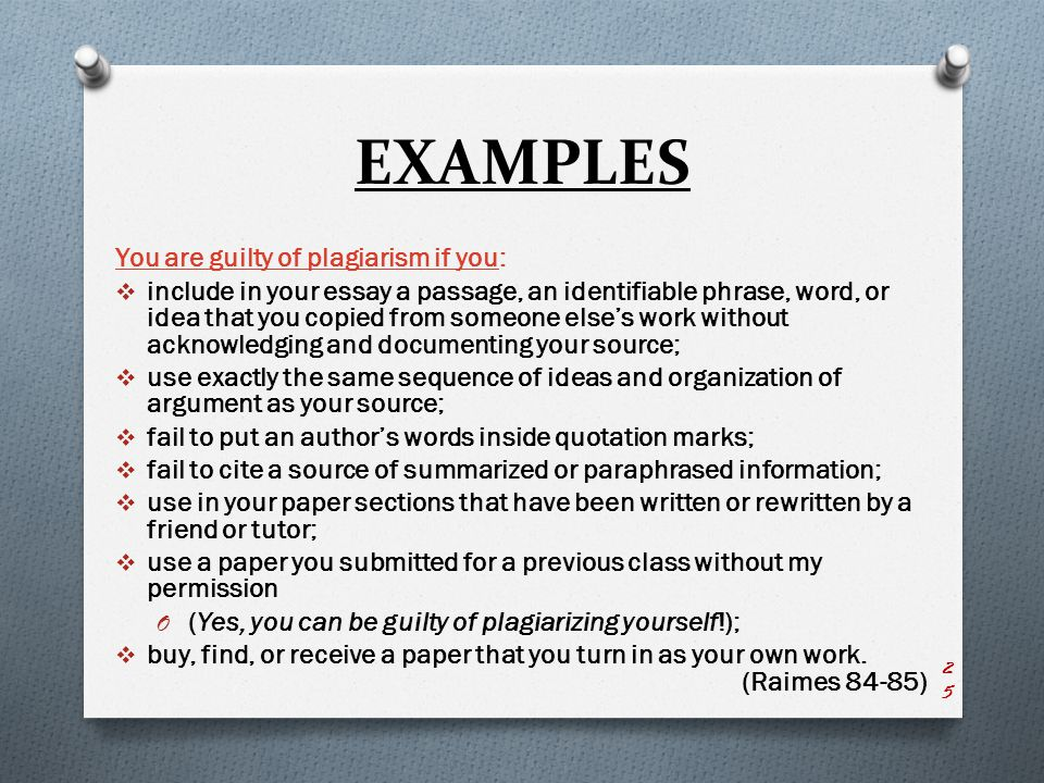EXAMPLES You are guilty of plagiarism if you:  include in your essay a passage, an identifiable phrase, word, or idea that you copied from someone else's work without acknowledging and documenting your source;  use exactly the same sequence of ideas and organization of argument as your source;  fail to put an author's words inside quotation marks;  fail to cite a source of summarized or paraphrased information;  use in your paper sections that have been written or rewritten by a friend or tutor;  use a paper you submitted for a previous class without my permission O (Yes, you can be guilty of plagiarizing yourself!);  buy, find, or receive a paper that you turn in as your own work.