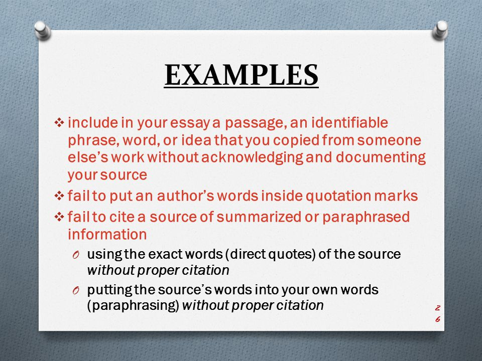 EXAMPLES  include in your essay a passage, an identifiable phrase, word, or idea that you copied from someone else's work without acknowledging and documenting your source  fail to put an author's words inside quotation marks  fail to cite a source of summarized or paraphrased information O using the exact words (direct quotes) of the source without proper citation O putting the source's words into your own words (paraphrasing) without proper citation 26