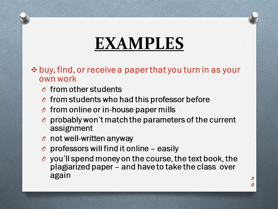EXAMPLES  buy, find, or receive a paper that you turn in as your own work O from other students O from students who had this professor before O from online or in-house paper mills O probably won't match the parameters of the current assignment O not well-written anyway O professors will find it online – easily O you'll spend money on the course, the text book, the plagiarized paper – and have to take the class over again 30