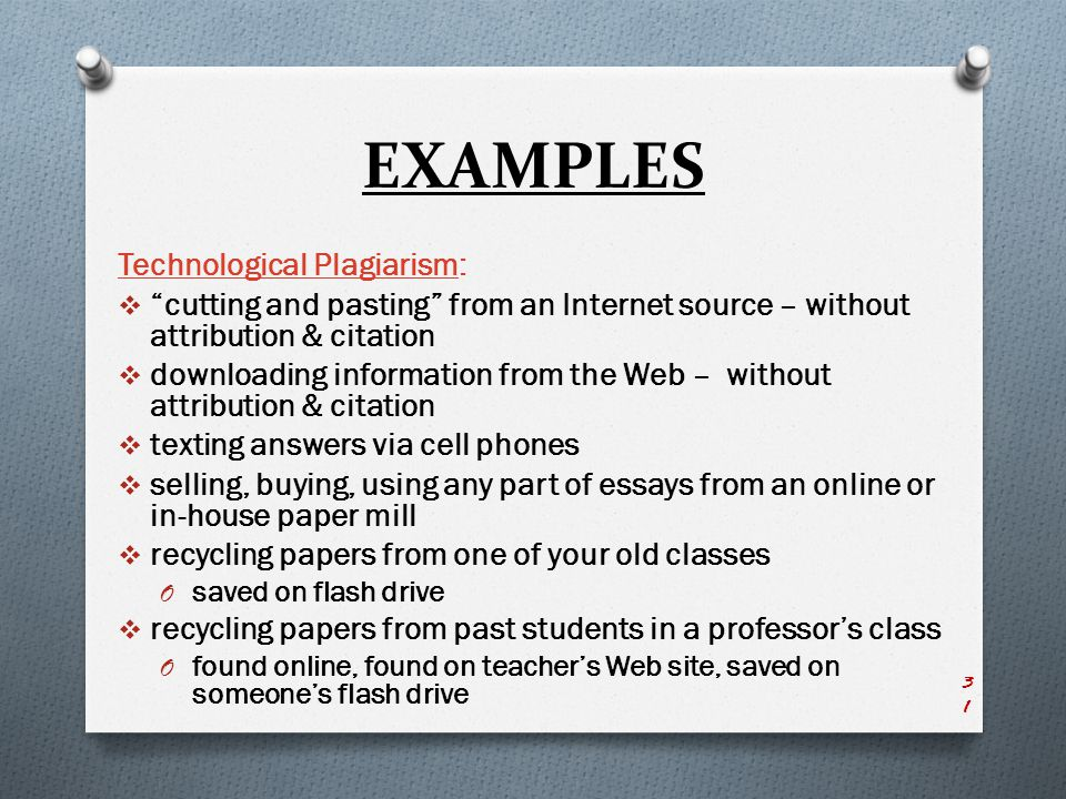 EXAMPLES Technological Plagiarism:  cutting and pasting from an Internet source – without attribution & citation  downloading information from the Web – without attribution & citation  texting answers via cell phones  selling, buying, using any part of essays from an online or in-house paper mill  recycling papers from one of your old classes O saved on flash drive  recycling papers from past students in a professor's class O found online, found on teacher's Web site, saved on someone's flash drive 31