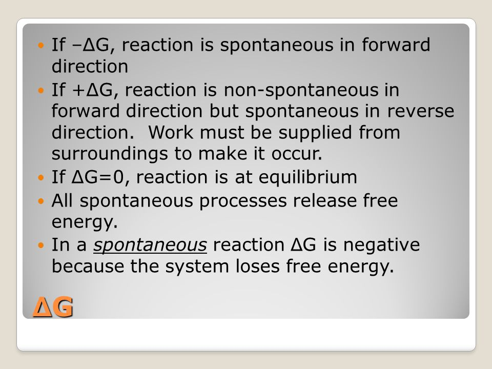 ΔGΔGΔGΔG If –ΔG, reaction is spontaneous in forward direction If +ΔG, reaction is non-spontaneous in forward direction but spontaneous in reverse dire