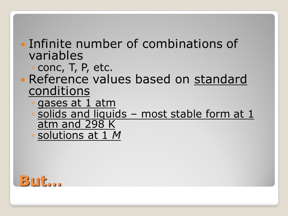 But… Infinite number of combinations of variables ◦conc, T, P, etc. Reference values based on standard conditions ◦gases at 1 atm ◦solids and liquids