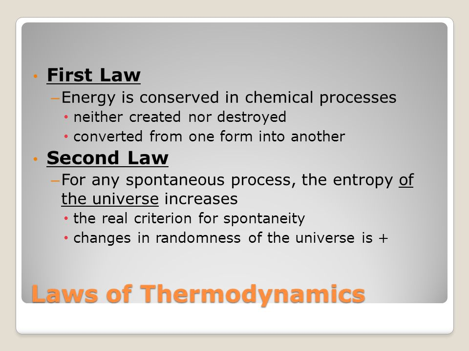 Laws of Thermodynamics First Law – Energy is conserved in chemical processes neither created nor destroyed converted from one form into another Second Law – For any spontaneous process, the entropy of the universe increases the real criterion for spontaneity changes in randomness of the universe is +