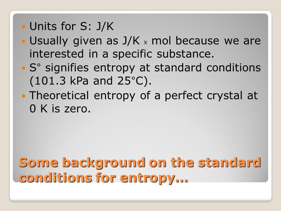 Entropy Calculations Standard Entropy change ( Δ S°) can be calculated using: Δ S° (reaction) = Δ S° (products) - Δ S° (reactants)