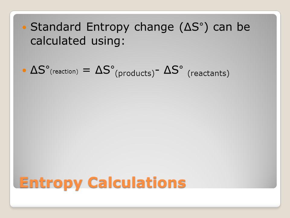 Practice Problem: Calculate the standard entropy change ( Δ S°) that occurs when 1 mol H 2 O (g) at 25°C and 101.3 kPa condenses to 1 mol H 2 O (l) at the same temperature.