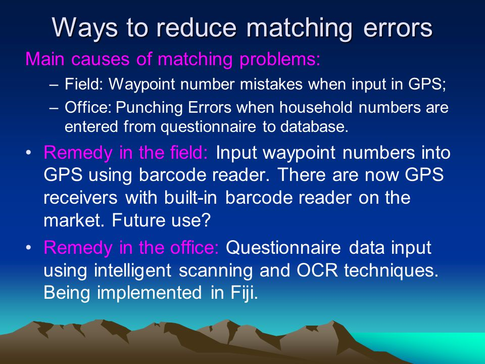 Ways to reduce matching errors Main causes of matching problems: –Field: Waypoint number mistakes when input in GPS; –Office: Punching Errors when household numbers are entered from questionnaire to database.