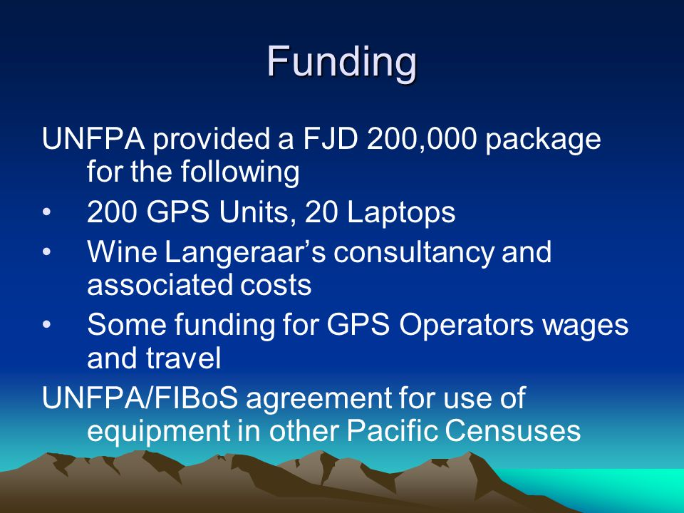 Funding UNFPA provided a FJD 200,000 package for the following 200 GPS Units, 20 Laptops Wine Langeraar's consultancy and associated costs Some funding for GPS Operators wages and travel UNFPA/FIBoS agreement for use of equipment in other Pacific Censuses