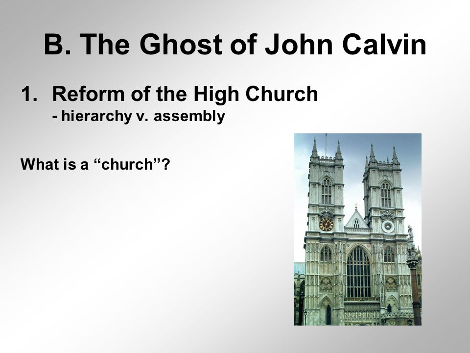 "B. The Ghost of John Calvin 1.Reform of the High Church - hierarchy v. assembly What is a ""church""?"
