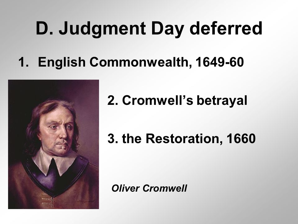 D. Judgment Day deferred 1.English Commonwealth, 1649-60 2. Cromwell's betrayal 3. the Restoration, 1660 Oliver Cromwell