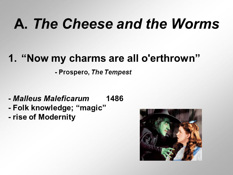 "A. The Cheese and the Worms 1.""Now my charms are all o'erthrown"" - Prospero, The Tempest - Malleus Maleficarum 1486 - Folk knowledge; ""magic"" - rise o"